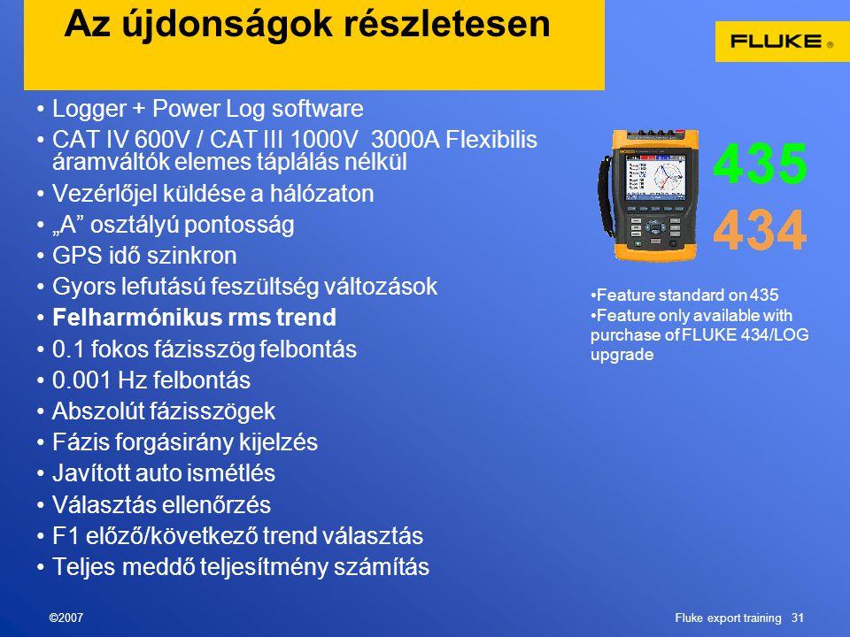 """©2007Fluke export training 31 Az újdonságok részletesen •Logger + Power Log software •CAT IV 600V / CAT III 1000V 3000A Flexibilis áramváltók elemes táplálás nélkül •Vezérlőjel küldése a hálózaton •""""A osztályú pontosság •GPS idő szinkron •Gyors lefutású feszültség változások •Felharmónikus rms trend •0.1 fokos fázisszög felbontás •0.001 Hz felbontás •Abszolút fázisszögek •Fázis forgásirány kijelzés •Javított auto ismétlés •Választás ellenőrzés •F1 előző/következő trend választás •Teljes meddő teljesítmény számítás •Feature standard on 435 •Feature only available with purchase of FLUKE 434/LOG upgrade"""