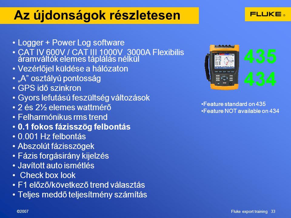 """©2007Fluke export training 33 Az újdonságok részletesen •Logger + Power Log software •CAT IV 600V / CAT III 1000V 3000A Flexibilis áramváltók elemes táplálás nélkül •Vezérlőjel küldése a hálózaton •""""A osztályú pontosság •GPS idő szinkron •Gyors lefutású feszültség változások •2 és 2½ elemes wattmérő •Felharmónikus rms trend •0.1 fokos fázisszög felbontás •0.001 Hz felbontás •Abszolút fázisszögek •Fázis forgásirány kijelzés •Javított auto ismétlés • Check box look •F1 előző/következő trend választás •Teljes meddő teljesítmény számítás •Feature standard on 435 •Feature NOT available on 434"""