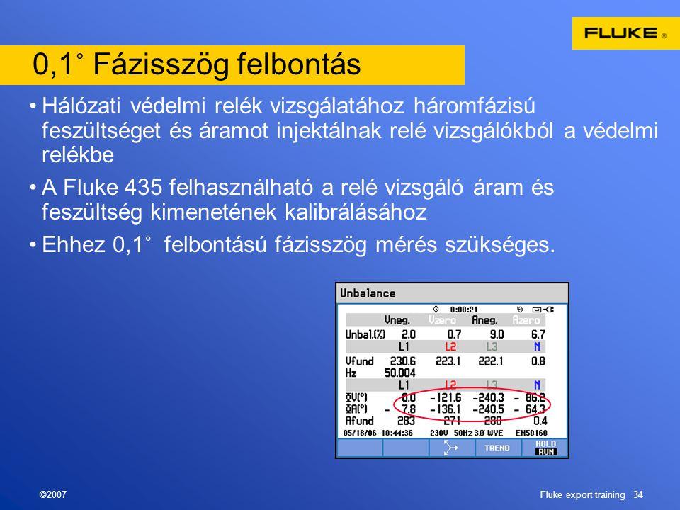 ©2007Fluke export training 34 0,1 ˚ Fázisszög felbontás •Hálózati védelmi relék vizsgálatához háromfázisú feszültséget és áramot injektálnak relé vizsgálókból a védelmi relékbe •A Fluke 435 felhasználható a relé vizsgáló áram és feszültség kimenetének kalibrálásához •Ehhez 0,1 ˚ felbontású fázisszög mérés szükséges.