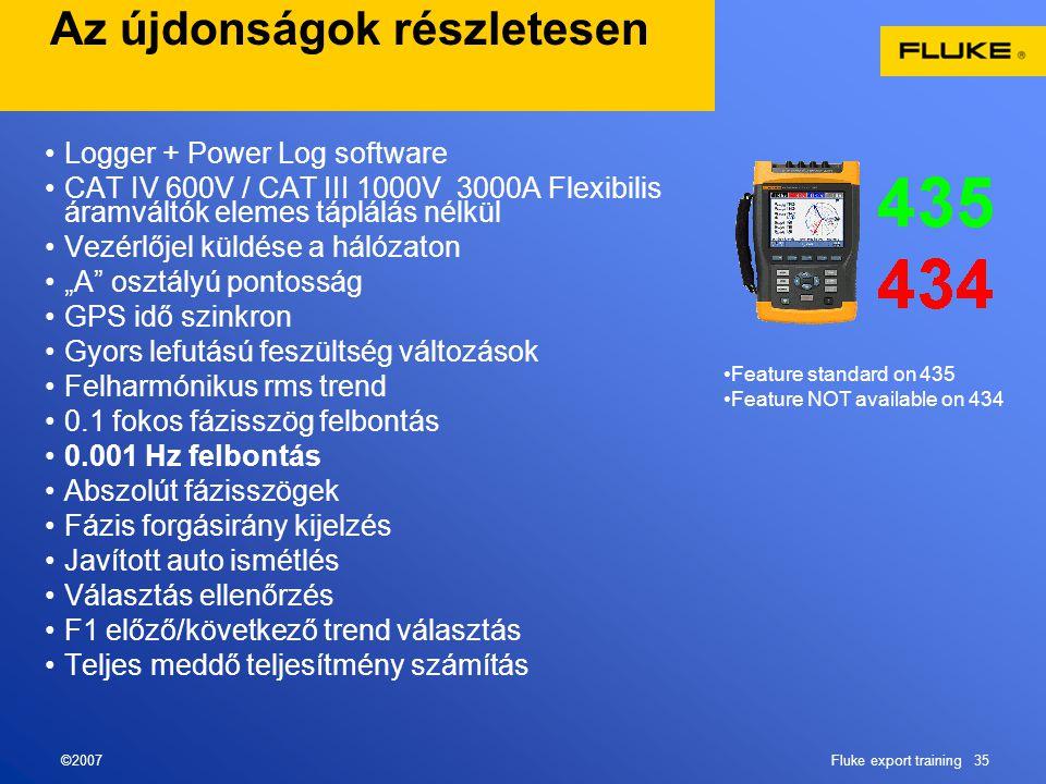 """©2007Fluke export training 35 Az újdonságok részletesen •Logger + Power Log software •CAT IV 600V / CAT III 1000V 3000A Flexibilis áramváltók elemes táplálás nélkül •Vezérlőjel küldése a hálózaton •""""A osztályú pontosság •GPS idő szinkron •Gyors lefutású feszültség változások •Felharmónikus rms trend •0.1 fokos fázisszög felbontás •0.001 Hz felbontás •Abszolút fázisszögek •Fázis forgásirány kijelzés •Javított auto ismétlés •Választás ellenőrzés •F1 előző/következő trend választás •Teljes meddő teljesítmény számítás •Feature standard on 435 •Feature NOT available on 434"""