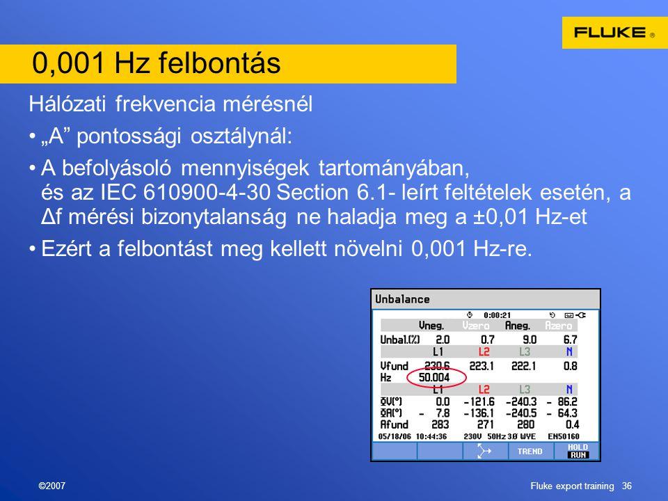 """©2007Fluke export training 36 0,001 Hz felbontás Hálózati frekvencia mérésnél •""""A pontossági osztálynál: •A befolyásoló mennyiségek tartományában, és az IEC 610900-4-30 Section 6.1- leírt feltételek esetén, a Δf mérési bizonytalanság ne haladja meg a ±0,01 Hz-et •Ezért a felbontást meg kellett növelni 0,001 Hz-re."""