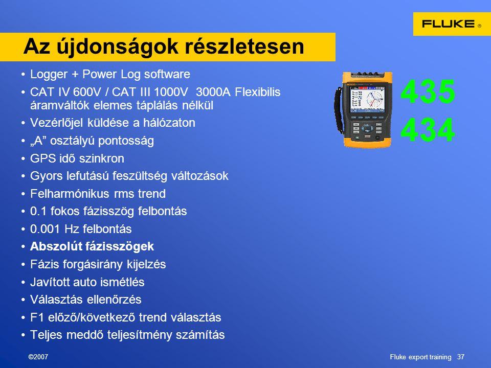 """©2007Fluke export training 37 Az újdonságok részletesen •Logger + Power Log software •CAT IV 600V / CAT III 1000V 3000A Flexibilis áramváltók elemes táplálás nélkül •Vezérlőjel küldése a hálózaton •""""A osztályú pontosság •GPS idő szinkron •Gyors lefutású feszültség változások •Felharmónikus rms trend •0.1 fokos fázisszög felbontás •0.001 Hz felbontás •Abszolút fázisszögek •Fázis forgásirány kijelzés •Javított auto ismétlés •Választás ellenőrzés •F1 előző/következő trend választás •Teljes meddő teljesítmény számítás"""