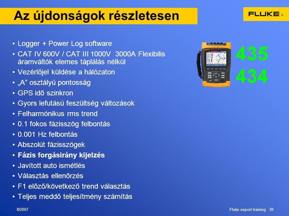 """©2007Fluke export training 39 Az újdonságok részletesen •Logger + Power Log software •CAT IV 600V / CAT III 1000V 3000A Flexibilis áramváltók elemes táplálás nélkül •Vezérlőjel küldése a hálózaton •""""A osztályú pontosság •GPS idő szinkron •Gyors lefutású feszültség változások •Felharmónikus rms trend •0.1 fokos fázisszög felbontás •0.001 Hz felbontás •Abszolút fázisszögek •Fázis forgásirány kijelzés •Javított auto ismétlés •Választás ellenőrzés •F1 előző/következő trend választás •Teljes meddő teljesítmény számítás"""