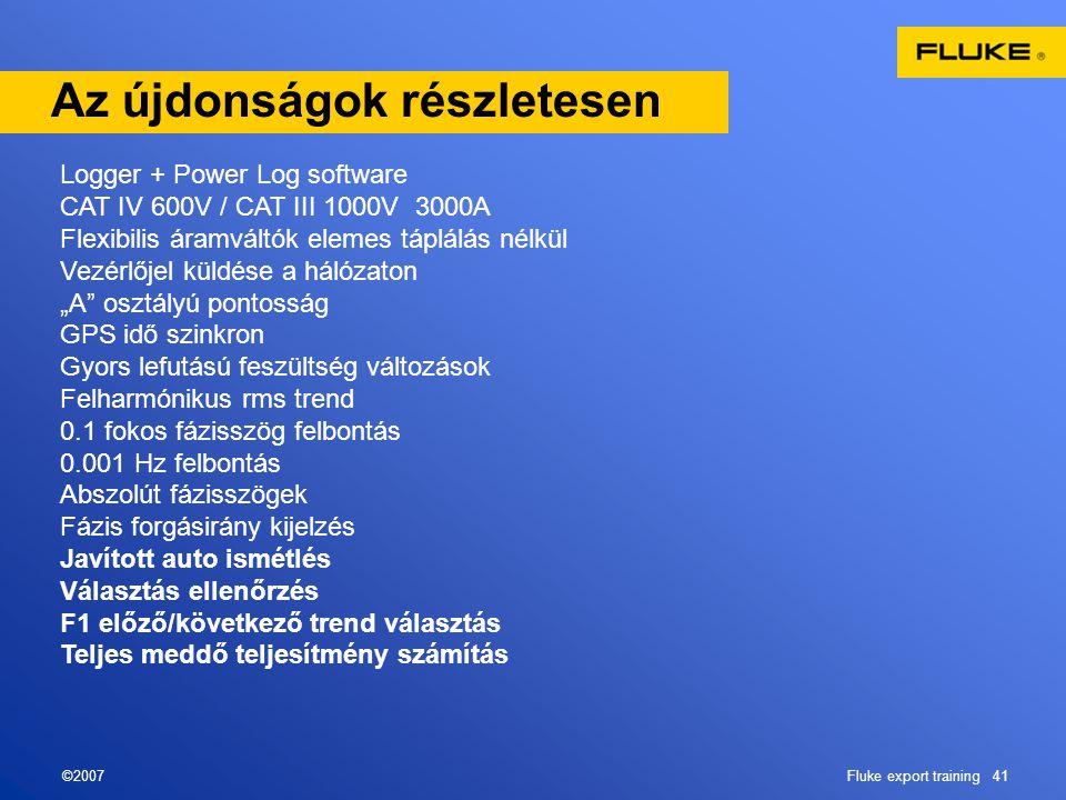 ©2007Fluke export training 41 Az újdonságok részletesen Logger + Power Log software CAT IV 600V / CAT III 1000V 3000A Flexibilis áramváltók elemes táp