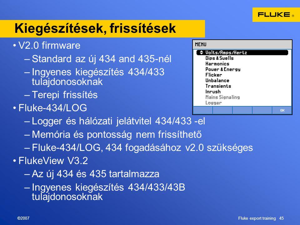 ©2007Fluke export training 45 Kiegészítések, frissítések •V2.0 firmware –Standard az új 434 and 435-nél –Ingyenes kiegészítés 434/433 tulajdonosoknak –Terepi frissítés •Fluke-434/LOG –Logger és hálózati jelátvitel 434/433 -el –Memória és pontosság nem frissíthető –Fluke-434/LOG, 434 fogadásához v2.0 szükséges •FlukeView V3.2 –Az új 434 és 435 tartalmazza –Ingyenes kiegészítés 434/433/43B tulajdonosoknak