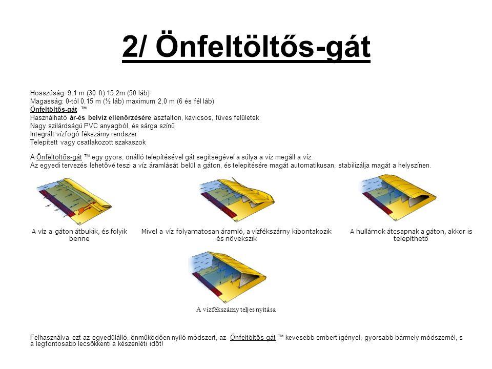 2/ Önfeltöltős-gát Hosszúság: 9,1 m (30 ft) 15.2m (50 láb) Magasság: 0-tól 0,15 m (½ láb) maximum 2,0 m (6 és fél láb) Önfeltöltős-gát ™ Használható ár-és belvíz ellenőrzésére aszfalton, kavicsos, füves felületek Nagy szilárdságú PVC anyagból, és sárga színű Integrált vízfogó fékszárny rendszer Telepített vagy csatlakozott szakaszok A Önfeltöltős-gát ™ egy gyors, önálló telepítésével gát segítségével a súlya a víz megáll a víz.