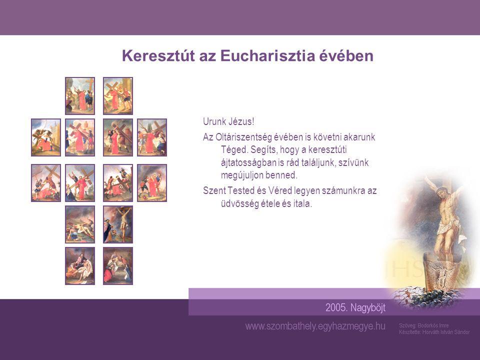 Keresztút az Eucharisztia évében Urunk Jézus! Az Oltáriszentség évében is követni akarunk Téged. Segíts, hogy a keresztúti ájtatosságban is rád találj