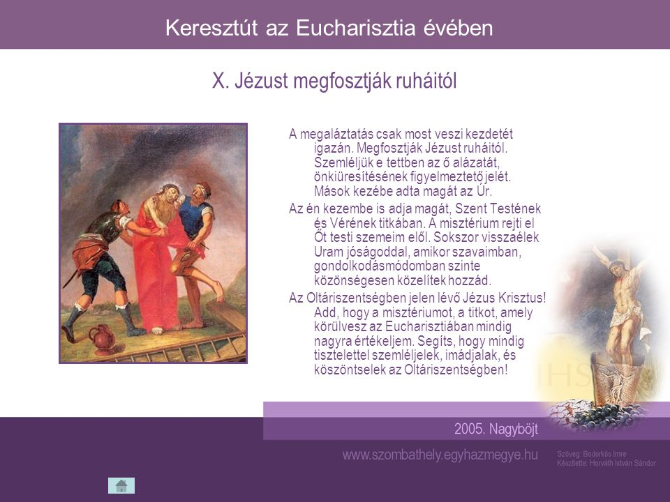 Keresztút az Eucharisztia évében A megaláztatás csak most veszi kezdetét igazán. Megfosztják Jézust ruháitól. Szemléljük e tettben az ő alázatát, önki
