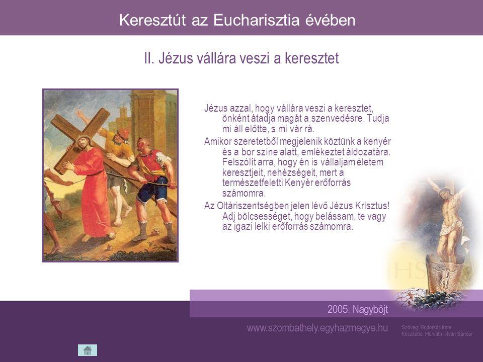 Keresztút az Eucharisztia évében Jézus azzal, hogy vállára veszi a keresztet, önként átadja magát a szenvedésre. Tudja mi áll előtte, s mi vár rá. Ami