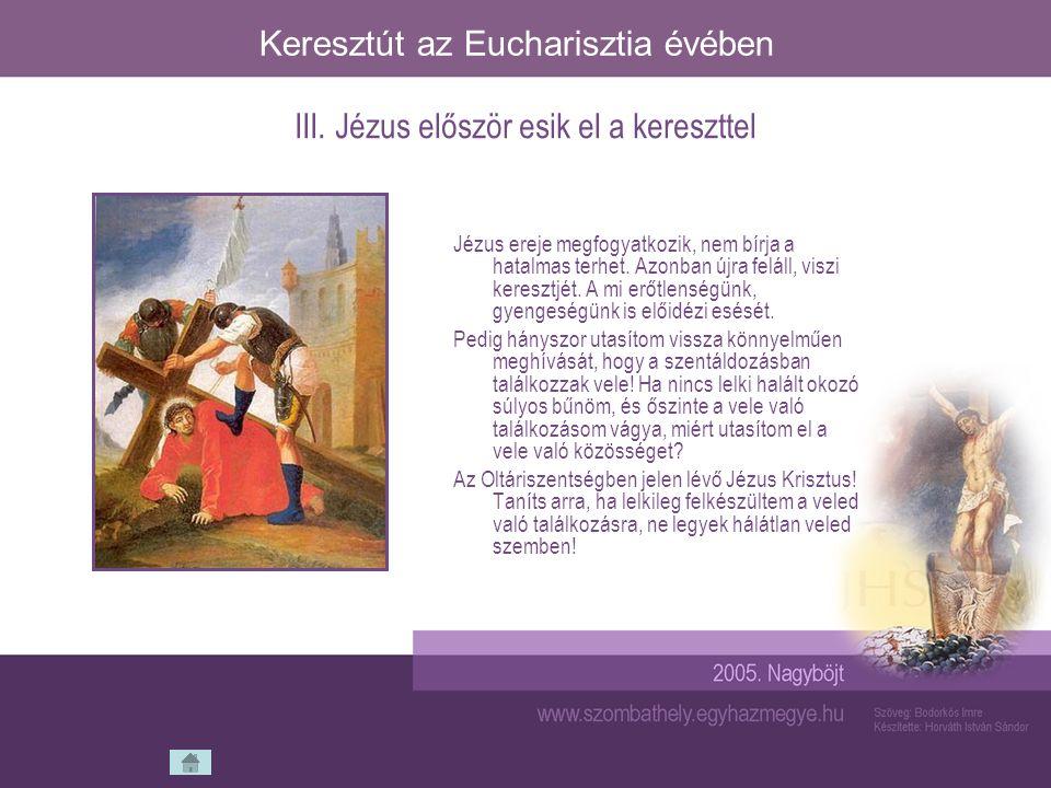 Keresztút az Eucharisztia évében Jézus ereje megfogyatkozik, nem bírja a hatalmas terhet. Azonban újra feláll, viszi keresztjét. A mi erőtlenségünk, g