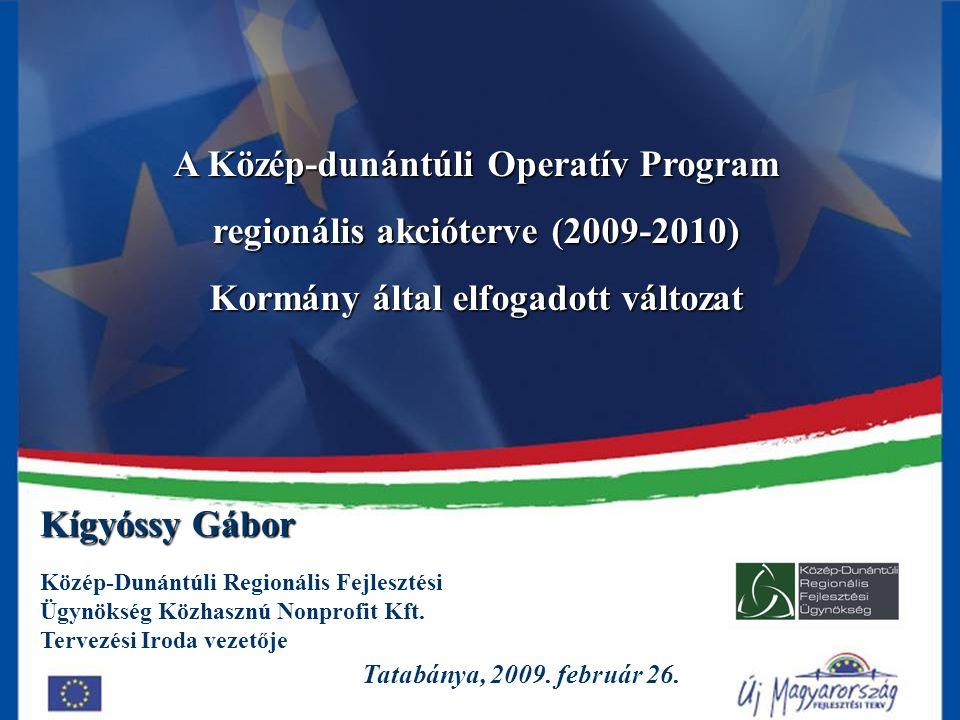 1 A Közép-dunántúli Operatív Program regionális akcióterve (2009-2010) Kormány által elfogadott változat Tatabánya, 2009. február 26. Kígyóssy Gábor K