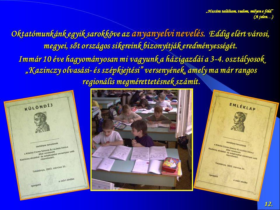 12. Oktatómunkánk egyik sarokköve az anyanyelvi nevelés. Eddig elért városi, megyei, sőt országos sikereink bizonyítják eredményességét. Immár 10 éve