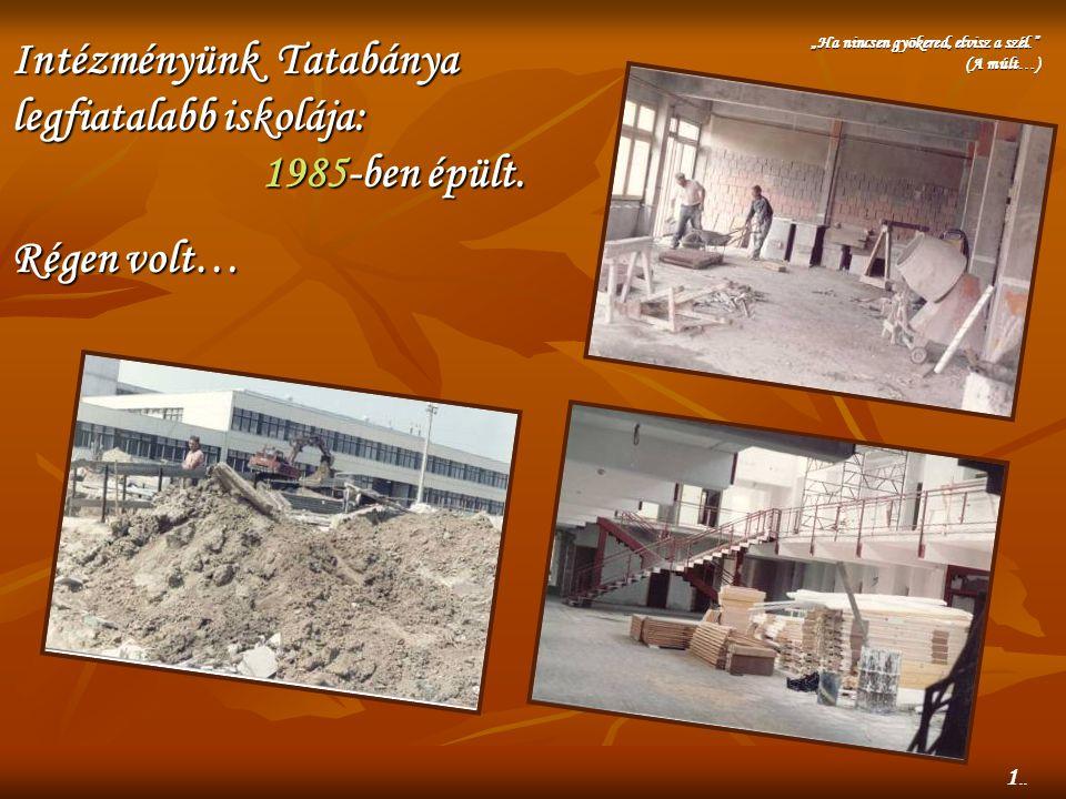 """Intézményünk Tatabánya legfiatalabb iskolája: 1985-ben 1985-ben épült. Régen volt… """"Ha nincsen gyökered, elvisz a szél."""" (A múlt…) 1.."""