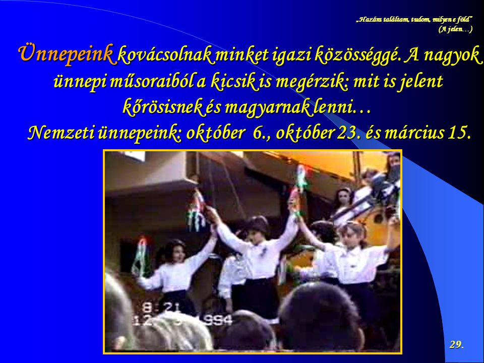 """""""Hazára találtam, tudom, milyen e föld"""" (A jelen…) 29 29. Ünnepeink kovácsolnak minket igazi közösséggé. A nagyok ünnepi műsoraiból a kicsik is megérz"""