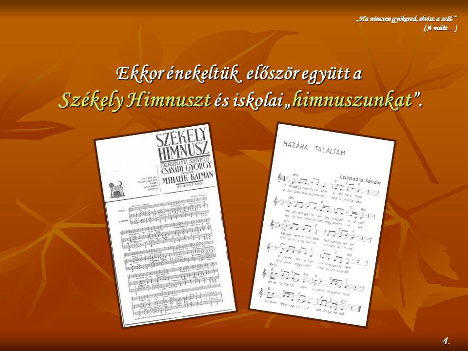 """Ekkor énekeltük először együtt a Székely Himnuszt Himnuszt és iskolai """" himnuszunkat """". """"Ha nincsen gyökered, elvisz a szél."""" (A múlt…) 44.44."""