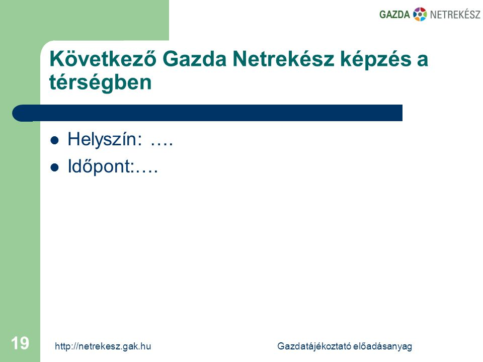 http://netrekesz.gak.huGazdatájékoztató előadásanyag 19 Következő Gazda Netrekész képzés a térségben  Helyszín: ….