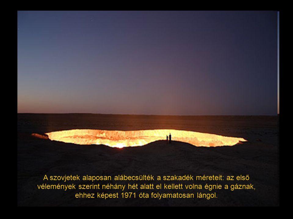 A szovjetek alaposan alábecsülték a szakadék méreteit: az első vélemények szerint néhány hét alatt el kellett volna égnie a gáznak, ehhez képest 1971