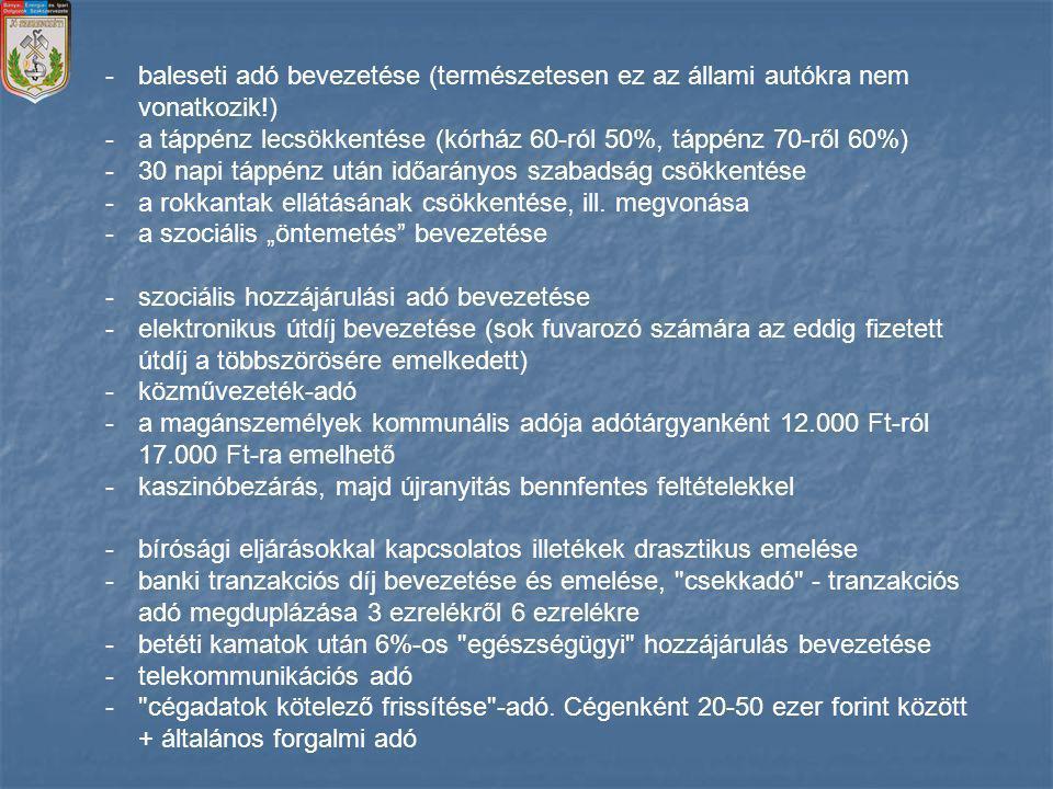 -kötelező kamarai tagság (regisztráció fedőnévvel) 5000 Ft éves tagdíjjal -ÁFA-emelés 25%-ról 27%-ra -illetékemelések -a termőföldből átminősített ingatlanok értékesítéséből származó 20% feletti többlet 48%-kal adózik -az ingatlanadó de facto bevezetése (kommunális adó) -környezetvédelmi termékdíj bevezetése, majd emelése -üzemanyagok jövedéki adójának emelése ( ha kormányra kerülünk, csökkenteni fogjuk az üzemanyagok jövedéki adóját ) -bioetanol jövedéki adójának 75%-os emelése -autógáz jövedéki adójának 100%-os emelése -az autópálya-használat minimumának négy napról tíz napra történő emelése - áremeléssel