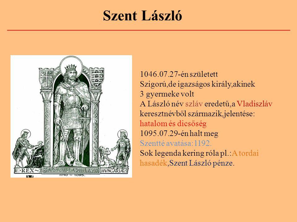 Szent László 1046.07.27-én született Szigorú,de igazságos király,akinek 3 gyermeke volt A László név szláv eredetű,a Vladiszláv keresztnévből származi