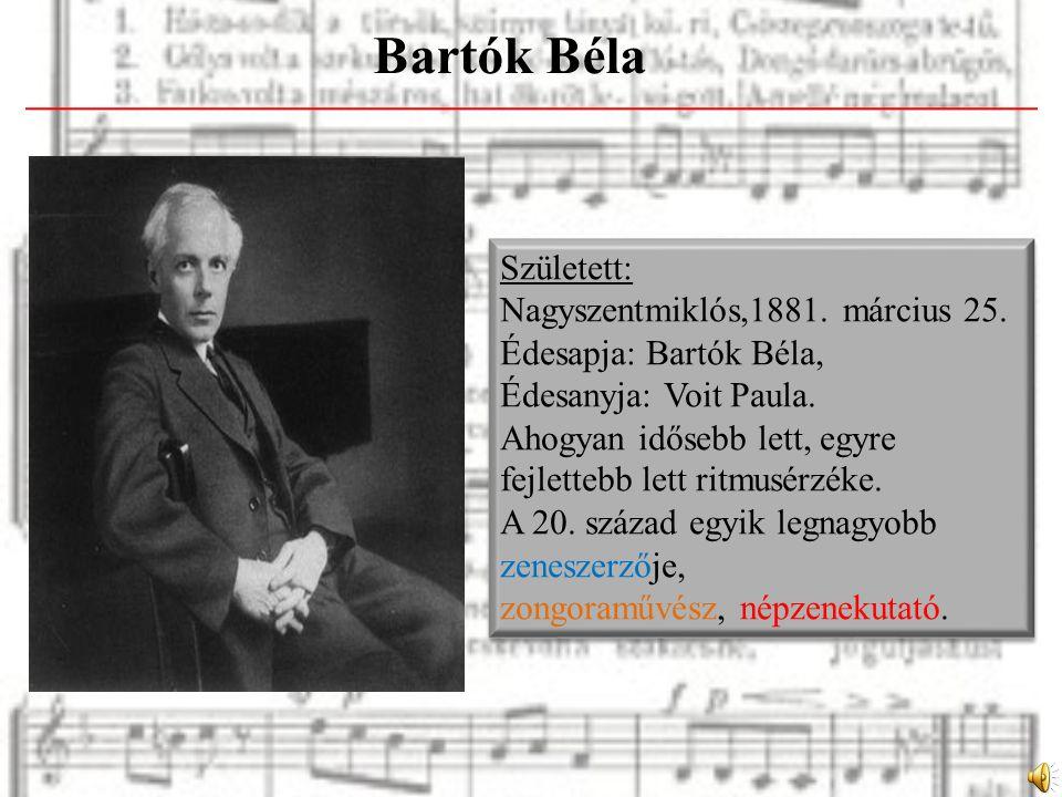 Bartók Béla Született: Nagyszentmiklós,1881. március 25. Édesapja: Bartók Béla, Édesanyja: Voit Paula. Ahogyan idősebb lett, egyre fejlettebb lett rit