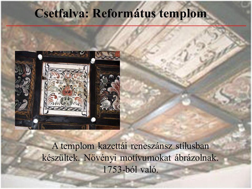 Csetfalva: Református templom A templom kazettái reneszánsz stílusban készültek. Növényi motívumokat ábrázolnak. 1753-ból való.
