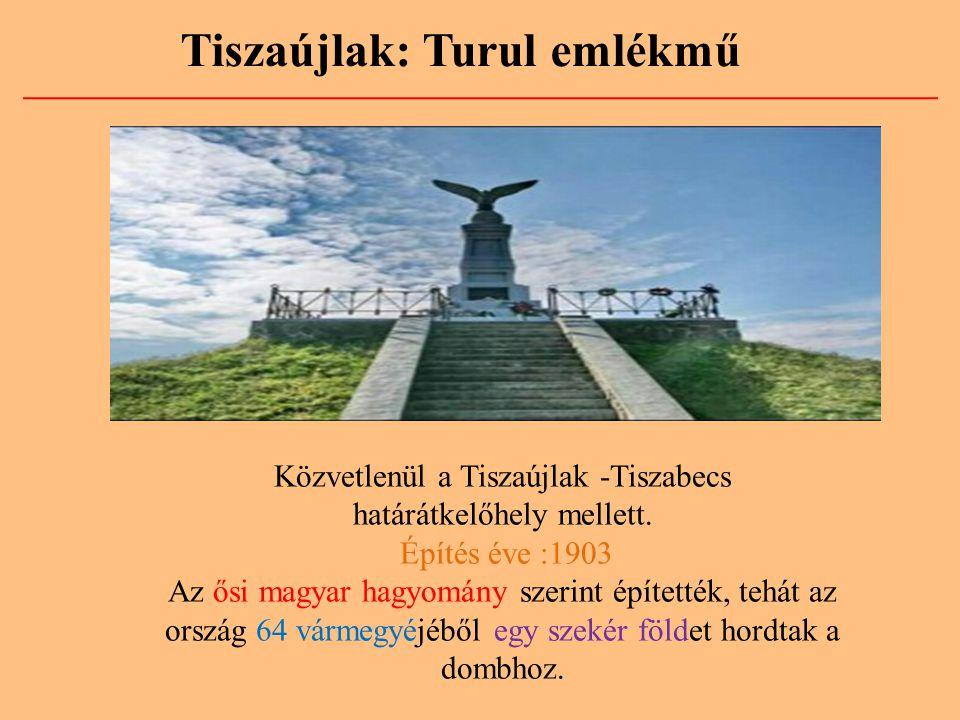 Tiszaújlak: Turul emlékmű Közvetlenül a Tiszaújlak -Tiszabecs határátkelőhely mellett. Építés éve :1903 Az ősi magyar hagyomány szerint építették, teh