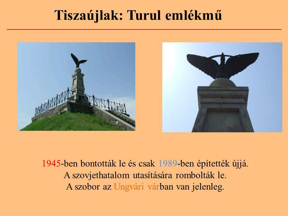 Tiszaújlak: Turul emlékmű 1945-ben bontották le és csak 1989-ben építették újjá. A szovjethatalom utasítására rombolták le. A szobor az Ungvári várban
