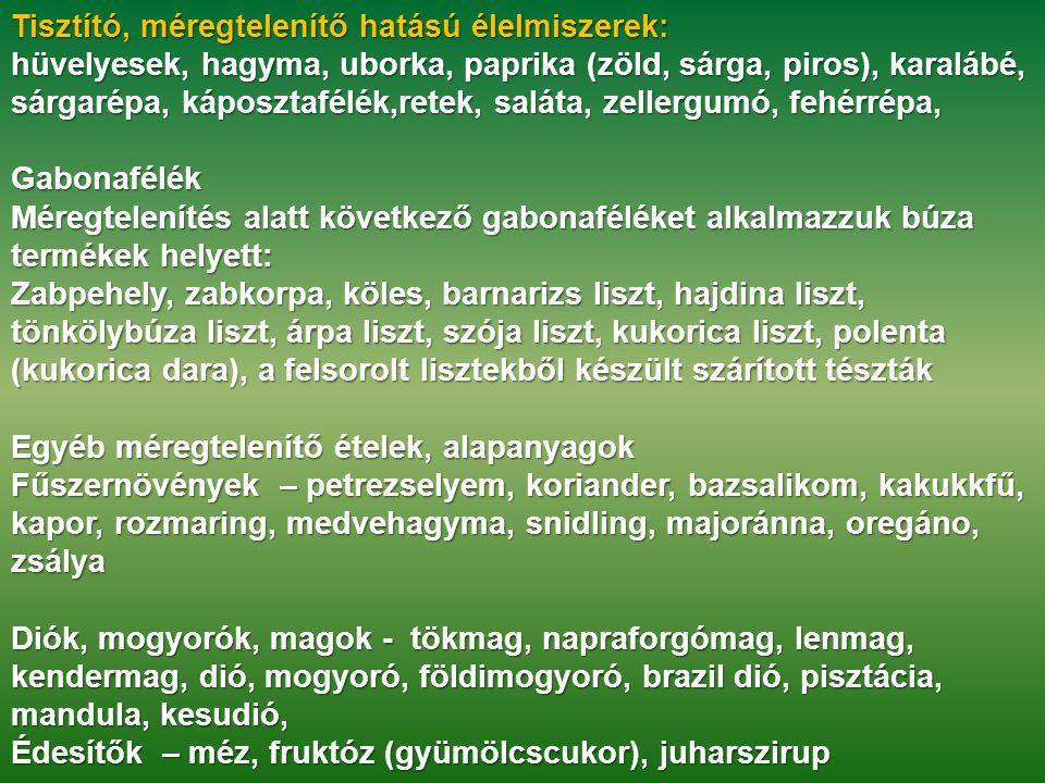 Tisztító, méregtelenítő hatású élelmiszerek: Tisztító, méregtelenítő hatású élelmiszerek: hüvelyesek, hagyma, uborka, paprika (zöld, sárga, piros), karalábé, sárgarépa, káposztafélék,retek, saláta, zellergumó, fehérrépa, Gabonafélék Méregtelenítés alatt következő gabonaféléket alkalmazzuk búza termékek helyett: Zabpehely, zabkorpa, köles, barnarizs liszt, hajdina liszt, tönkölybúza liszt, árpa liszt, szója liszt, kukorica liszt, polenta (kukorica dara), a felsorolt lisztekből készült szárított tészták Egyéb méregtelenítő ételek, alapanyagok Egyéb méregtelenítő ételek, alapanyagok Fűszernövények – petrezselyem, koriander, bazsalikom, kakukkfű, kapor, rozmaring, medvehagyma, snidling, majoránna, oregáno, zsálya Diók, mogyorók, magok - tökmag, napraforgómag, lenmag, kendermag, dió, mogyoró, földimogyoró, brazil dió, pisztácia, mandula, kesudió, Édesítők – méz, fruktóz (gyümölcscukor), juharszirup