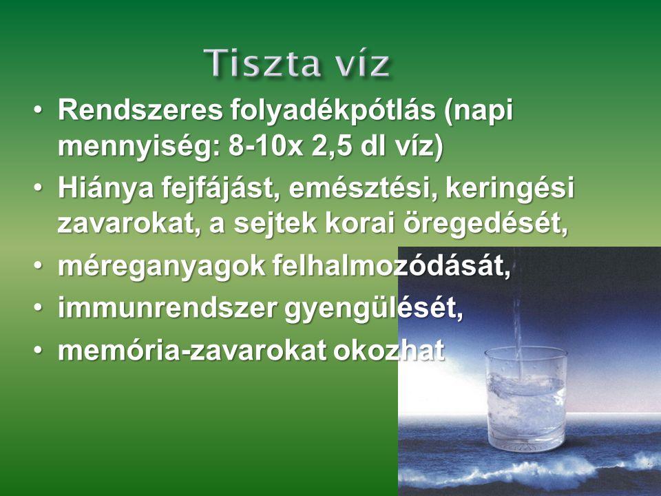 Tiszta víz •Rendszeres folyadékpótlás (napi mennyiség: 8-10x 2,5 dl víz) •Hiánya fejfájást, emésztési, keringési zavarokat, a sejtek korai öregedését, •méreganyagok felhalmozódását, •immunrendszer gyengülését, •memória-zavarokat okozhat