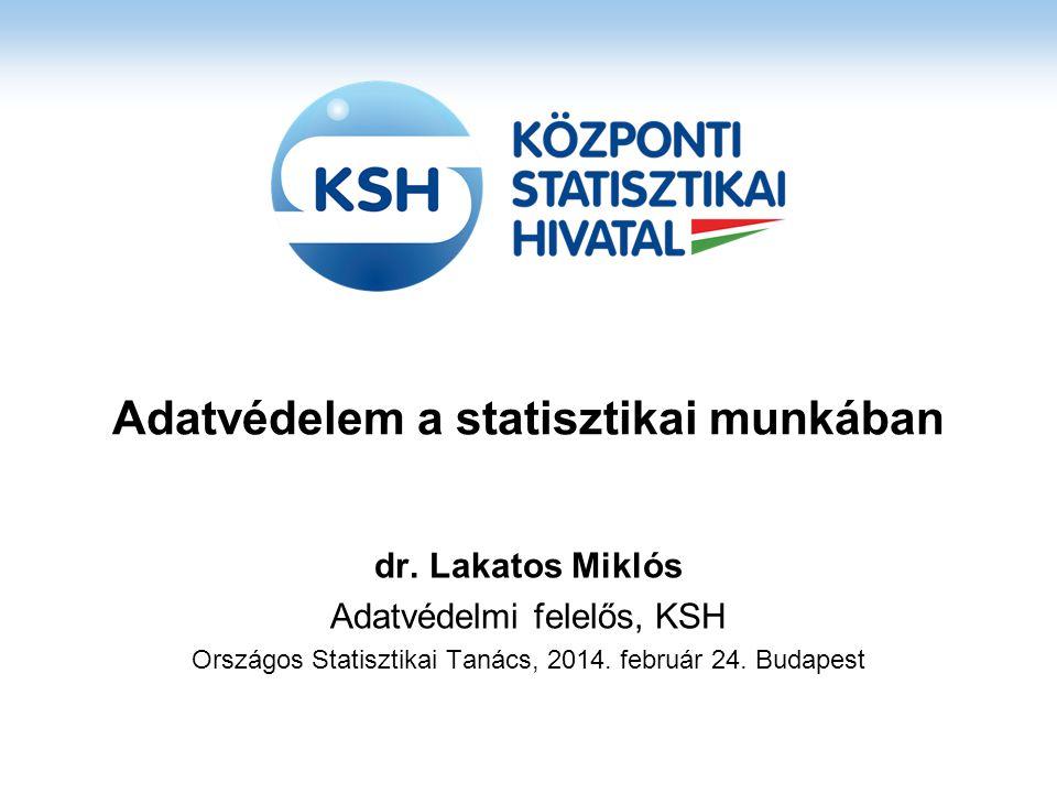 Adatvédelem a statisztikai munkában dr. Lakatos Miklós Adatvédelmi felelős, KSH Országos Statisztikai Tanács, 2014. február 24. Budapest