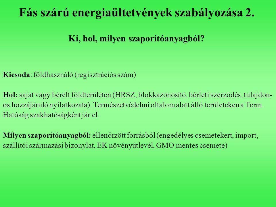 Fás szárú energiaültetvények szabályozása 2. Ki, hol, milyen szaporítóanyagból? Kicsoda: földhasználó (regisztrációs szám) Hol: saját vagy bérelt föld