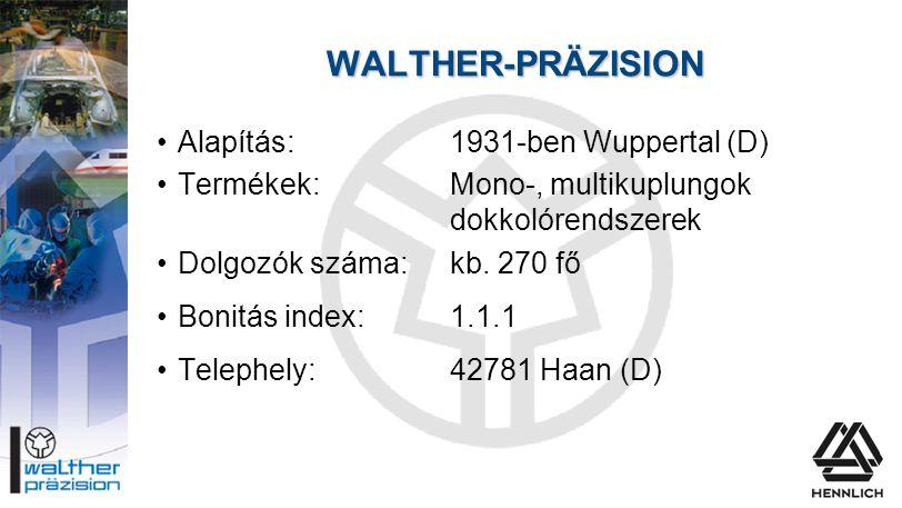 WALTHER-PRÄZISION •Alapítás:1931-ben Wuppertal (D) •Termékek:Mono-, multikuplungok dokkolórendszerek •Dolgozók száma:kb. 270 fő •Bonitás index:1.1.1 •