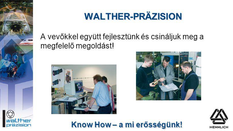 WALTHER-PRÄZISION A vevőkkel együtt fejlesztünk és csináljuk meg a megfelelő megoldást! Know How – a mi erősségünk!