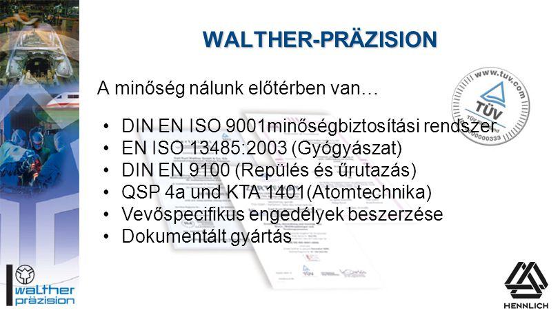 WALTHER-PRÄZISION A minőség nálunk előtérben van… •DIN EN ISO 9001minőségbiztosítási rendszer •EN ISO 13485:2003 (Gyógyászat) •DIN EN 9100 (Repülés és