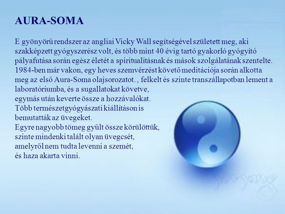 AURA-SOMA E gyönyörű rendszer az angliai Vicky Wall segítségével született meg, aki szakképzett gyógyszerész volt, és több mint 40 évig tartó gyakorló gyógyító pályafutása során egész életét a spiritualitásnak és mások szolgálatának szentelte.