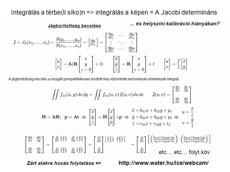 Integrálás a térbe(li síko)n => integrálás a képen = A Jacobi determináns Zárt alakra hozás folytatása => http://www.water.hu/ice/webcam/ etc… etc… folyt.köv....