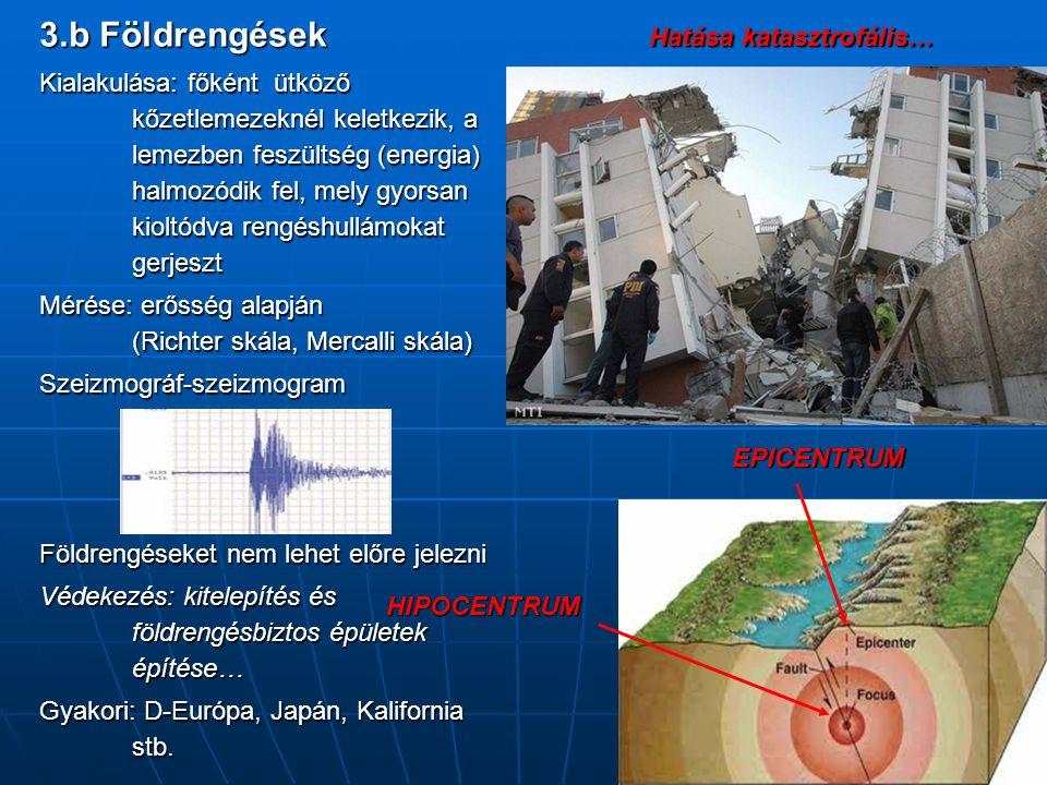 3.b Földrengések Kialakulása: főként ütköző kőzetlemezeknél keletkezik, a lemezben feszültség (energia) halmozódik fel, mely gyorsan kioltódva rengésh