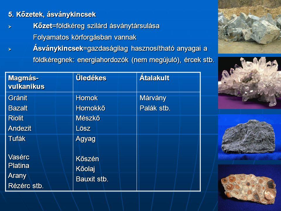 5. Kőzetek, ásványkincsek  Kőzet=földkéreg szilárd ásványtársulása Folyamatos körforgásban vannak  Ásványkincsek=gazdaságilag hasznosítható anyagai
