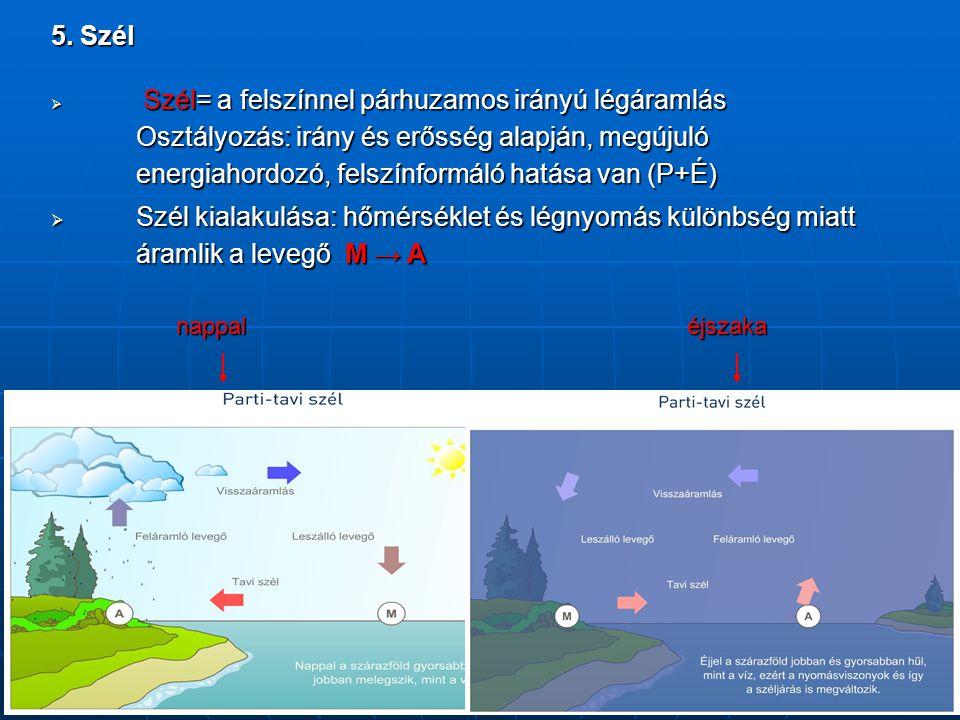 5. Szél  Szél= a felszínnel párhuzamos irányú légáramlás Osztályozás: irány és erősség alapján, megújuló energiahordozó, felszínformáló hatása van (P