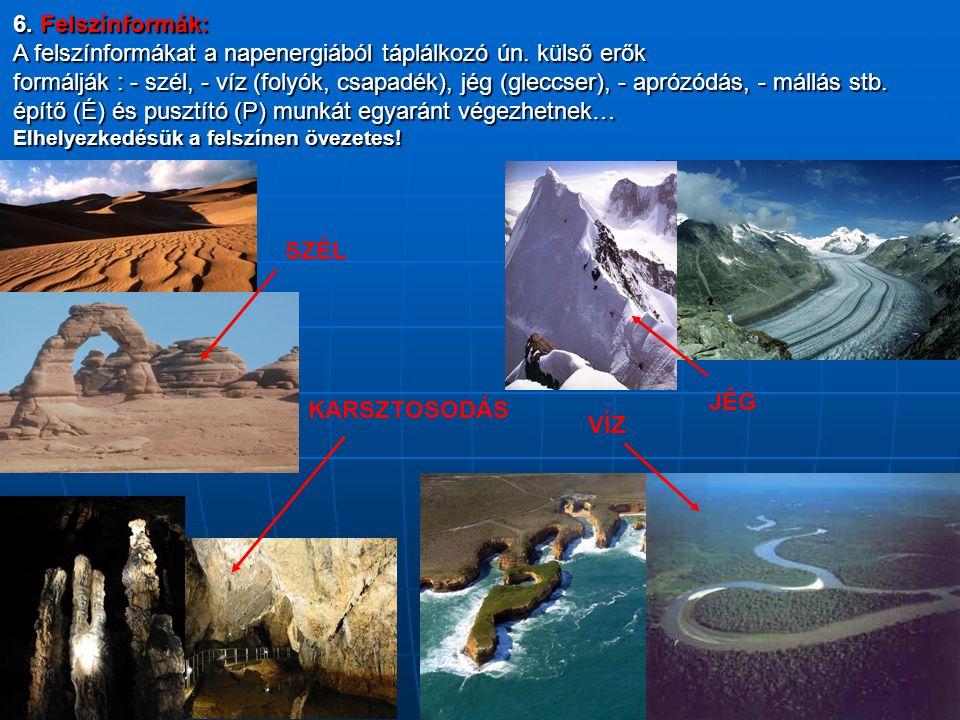 6. Felszínformák: A felszínformákat a napenergiából táplálkozó ún. külső erők formálják : - szél, - víz (folyók, csapadék), jég (gleccser), - aprózódá