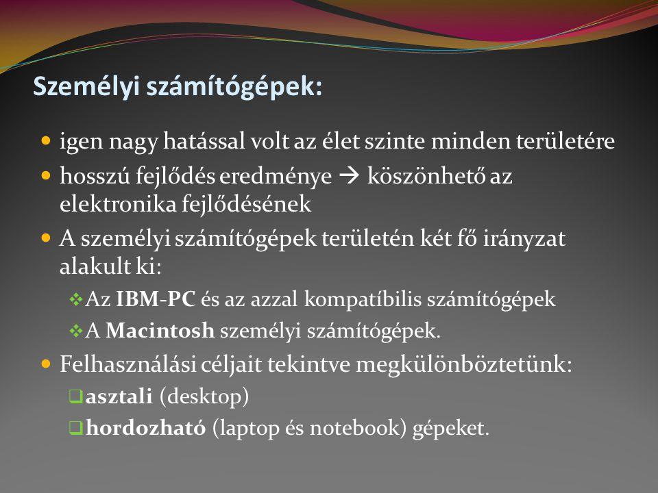 Személyi számítógépek:  igen nagy hatással volt az élet szinte minden területére  hosszú fejlődés eredménye  köszönhető az elektronika fejlődésének  A személyi számítógépek területén két fő irányzat alakult ki:  Az IBM-PC és az azzal kompatíbilis számítógépek  A Macintosh személyi számítógépek.