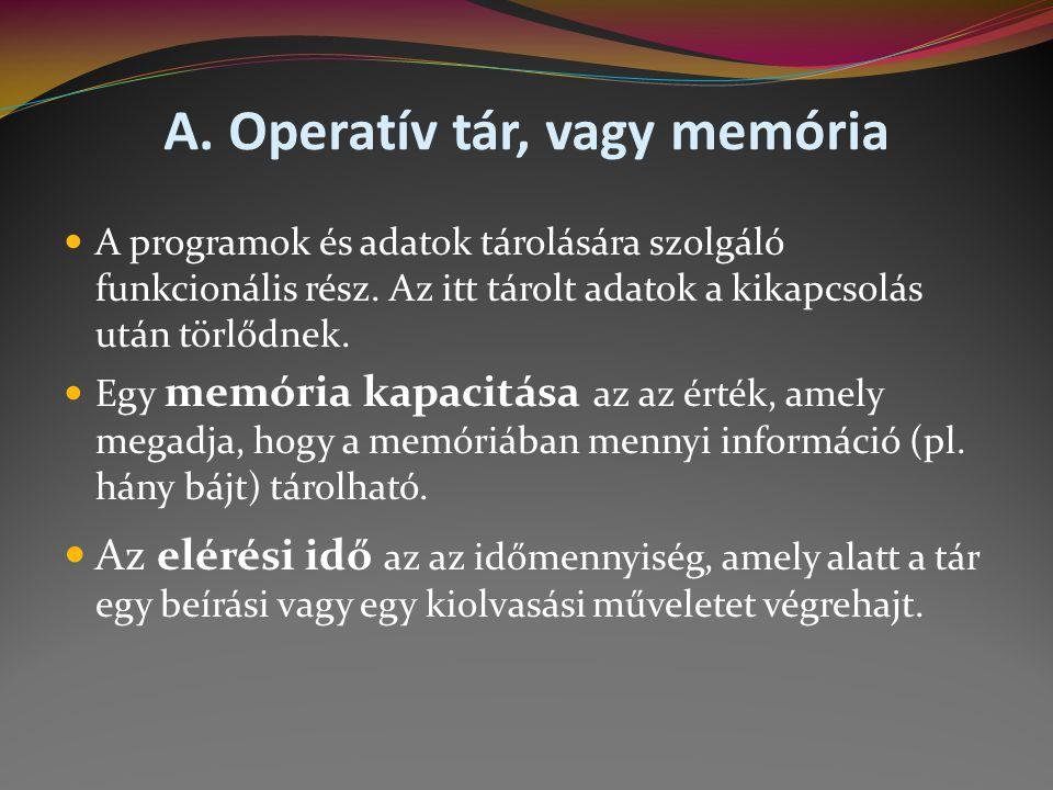 A.Operatív tár, vagy memória  A programok és adatok tárolására szolgáló funkcionális rész.