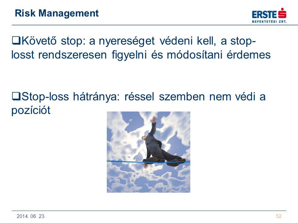 2014. 06. 23. 52 Risk Management  Követő stop: a nyereséget védeni kell, a stop- losst rendszeresen figyelni és módosítani érdemes  Stop-loss hátrán