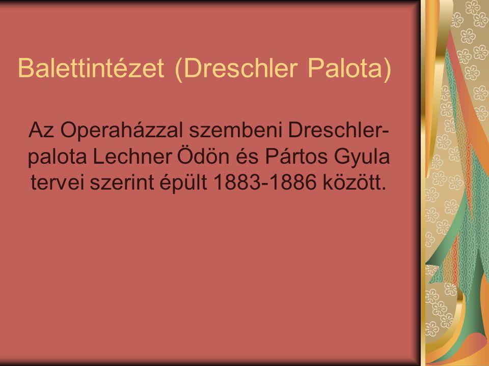 Balettintézet (Dreschler Palota) Az Operaházzal szembeni Dreschler- palota Lechner Ödön és Pártos Gyula tervei szerint épült 1883-1886 között.