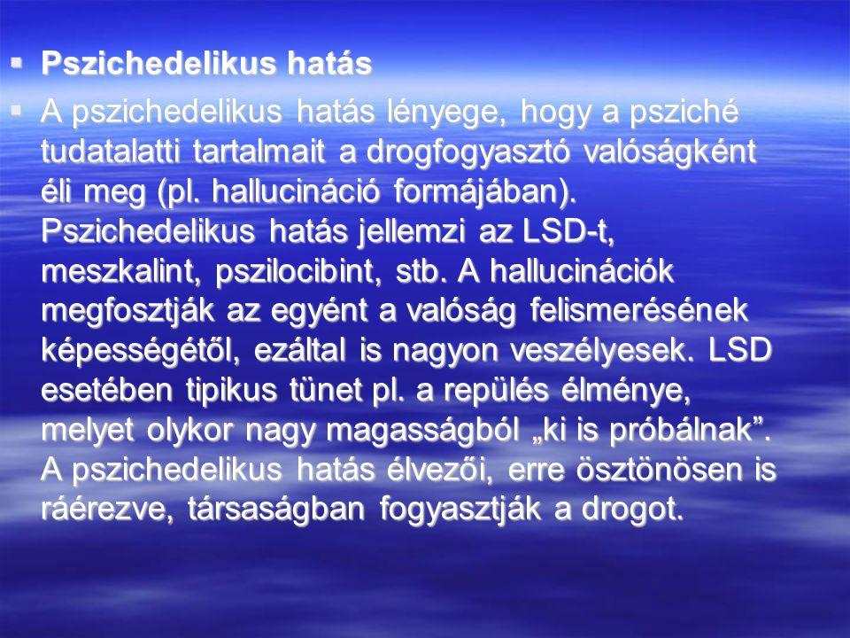  Pszichedelikus hatás  A pszichedelikus hatás lényege, hogy a psziché tudatalatti tartalmait a drogfogyasztó valóságként éli meg (pl. hallucináció f