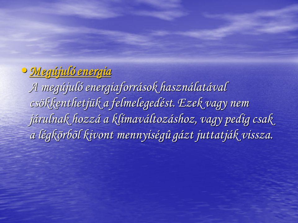 • Megújuló energia A megújuló energiaforrások használatával csökkenthetjük a felmelegedést. Ezek vagy nem járulnak hozzá a klímaváltozáshoz, vagy pedi