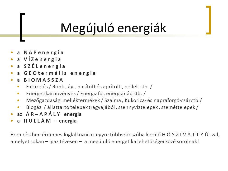 Megújuló energiák • a N A P e n e r g i a • a V Í Z e n e r g i a • a S Z É L e n e r g i a • a G E O t e r m á l i s e n e r g i a • a B I O M A S S Z A • Fatüzelés / Rönk, ág, hasított és aprított, pellet stb.