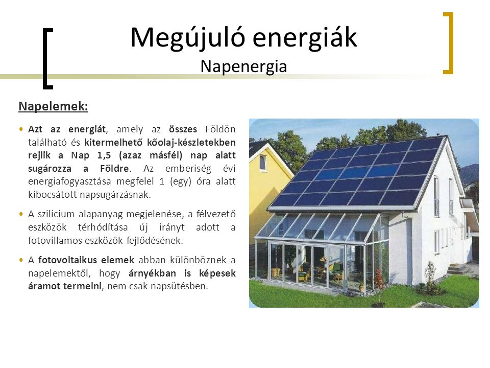 Megújuló energiák Napenergia Napelemek: •Azt az energiát, amely az összes Földön található és kitermelhető kőolaj-készletekben rejlik a Nap 1,5 (azaz