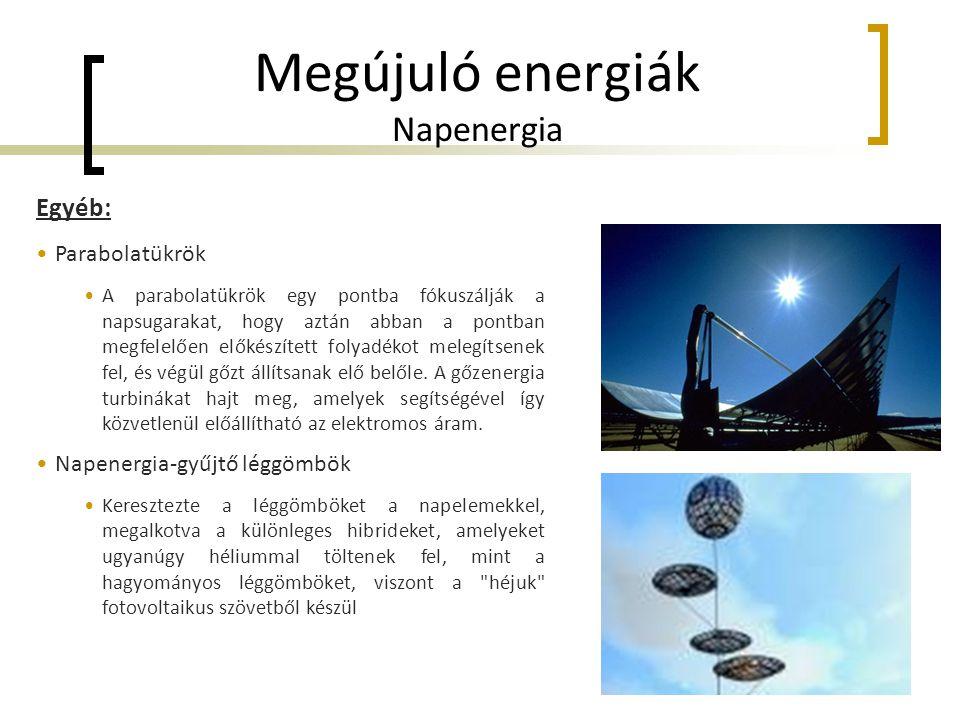 Megújuló energiák Napenergia Egyéb: •Parabolatükrök •A parabolatükrök egy pontba fókuszálják a napsugarakat, hogy aztán abban a pontban megfelelően előkészített folyadékot melegítsenek fel, és végül gőzt állítsanak elő belőle.
