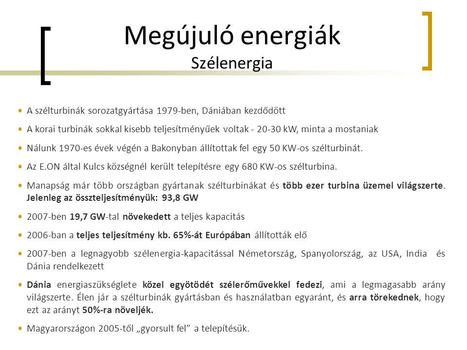 Megújuló energiák Szélenergia •A szélturbinák sorozatgyártása 1979-ben, Dániában kezdődött •A korai turbinák sokkal kisebb teljesítményűek voltak - 20-30 kW, minta a mostaniak •Nálunk 1970-es évek végén a Bakonyban állítottak fel egy 50 KW-os szélturbinát.